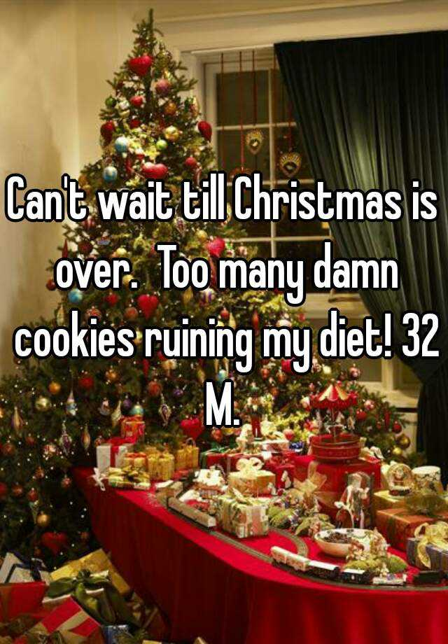 Can't wait till Christmas is over. Too many damn cookies ruining ...