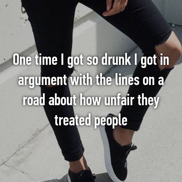 One time I got so drunk I got in argument with the lines on a road about how unfair they treated people