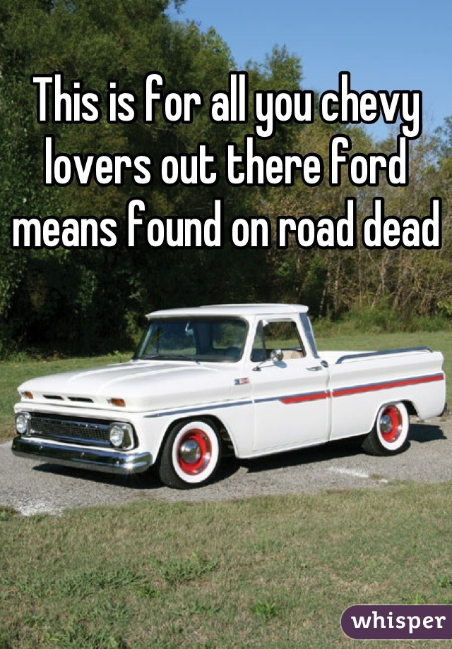 is for all you chevy lovers out there ford means found on road dead