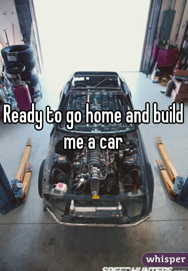 Ready to go home and build me a car whisper for Ready to build homes