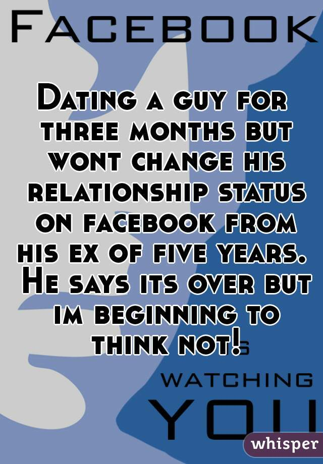 Dating a guy for three months but wont change his relationship status on facebook from his ex     Whisper