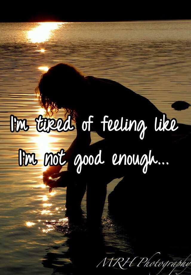I Always Feel Tired: I'm Tired Of Feeling Like I'm Not Good Enough