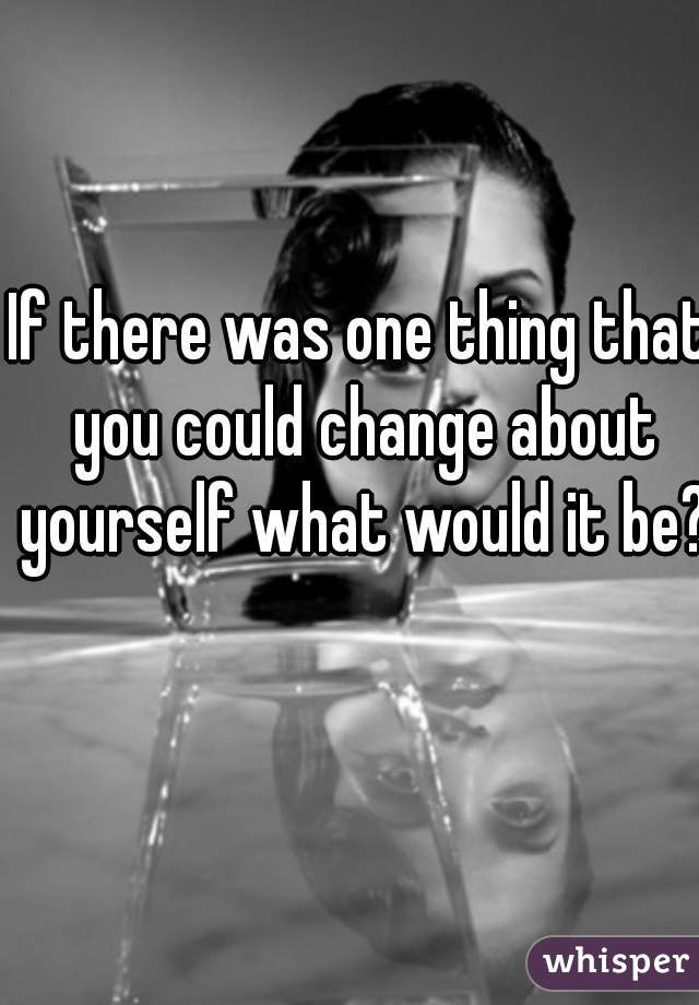 one thing you would change about yourself essay Prompt: think about one thing about yourself that you would like to change write an essay to explain why you would like to make this change in yourself.