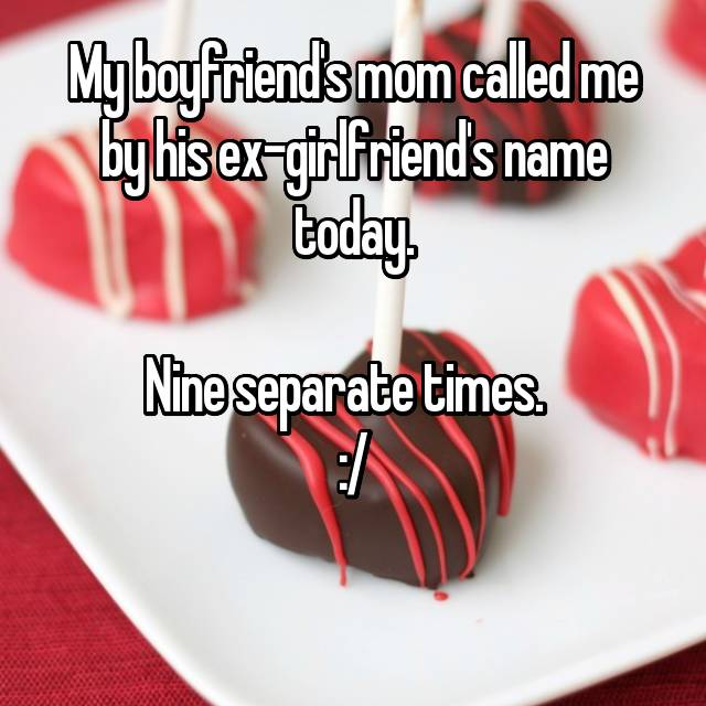 My boyfriend's mom called me by his ex-girlfriend's name today.  Nine separate times.   :/