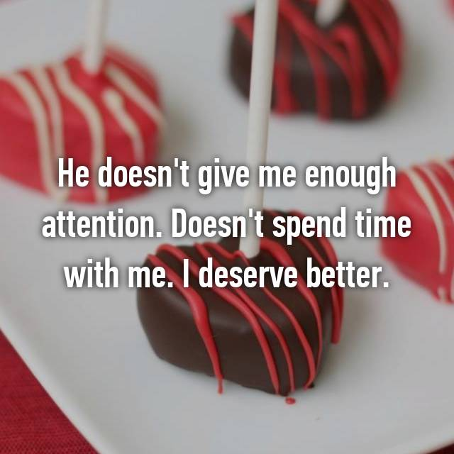 He doesn't give me enough attention. Doesn't spend time with me. I deserve better.
