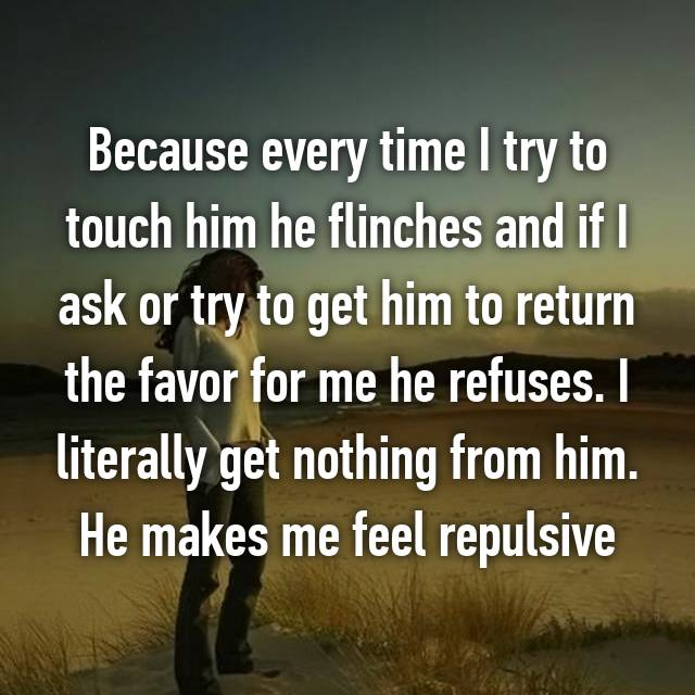 Because every time I try to touch him he flinches and if I ask or try to get him to return the favor for me he refuses. I literally get nothing from him. He makes me feel repulsive