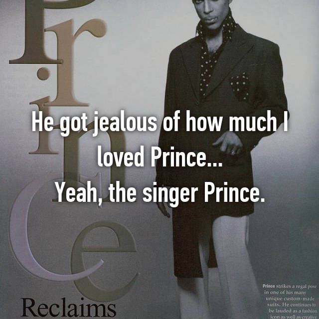He got jealous of how much I loved Prince... Yeah, the singer Prince.