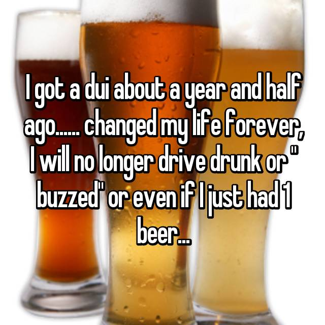 "I got a dui about a year and half ago...... changed my life forever, I will no longer drive drunk or "" buzzed"" or even if I just had 1 beer..."