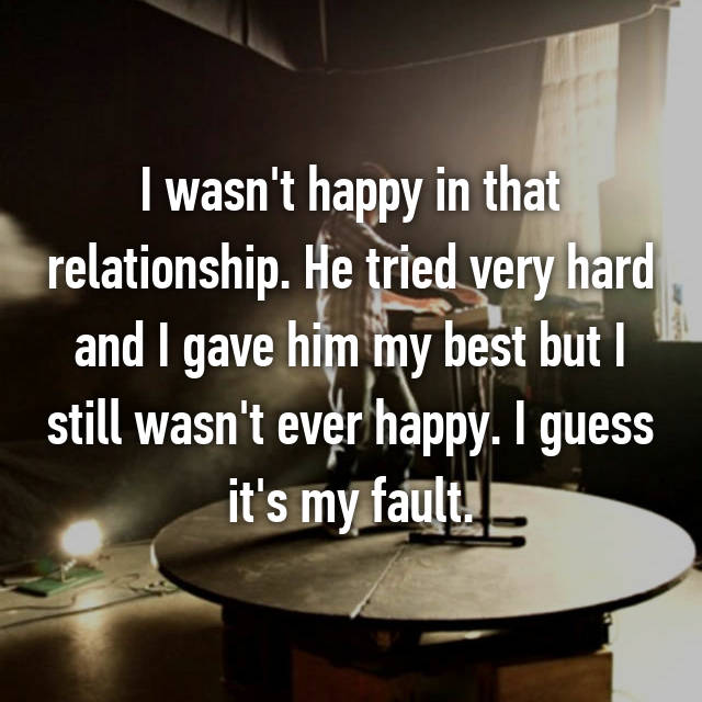 I wasn't happy in that relationship. He tried very hard and I gave him my best but I still wasn't ever happy. I guess it's my fault.