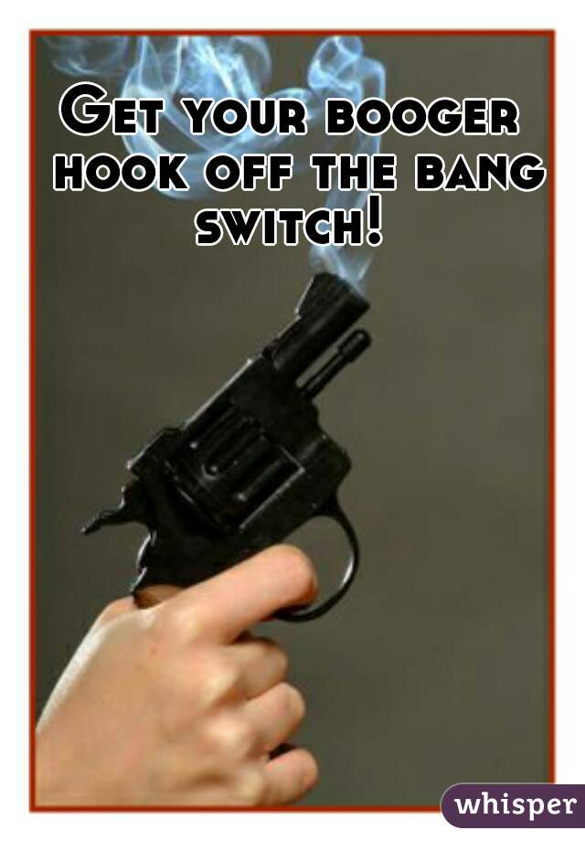 Image result for get your booger hook off the bang switch