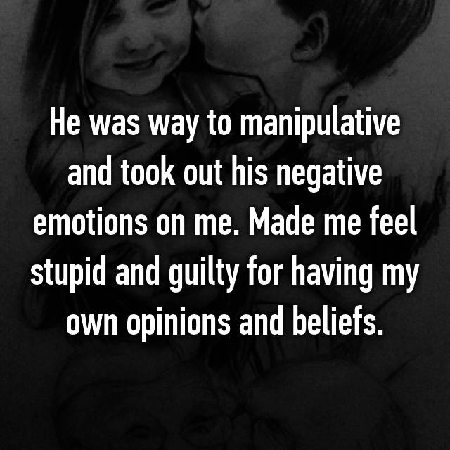 He was way to manipulative and took out his negative emotions on me. Made me feel stupid and guilty for having my own opinions and beliefs.
