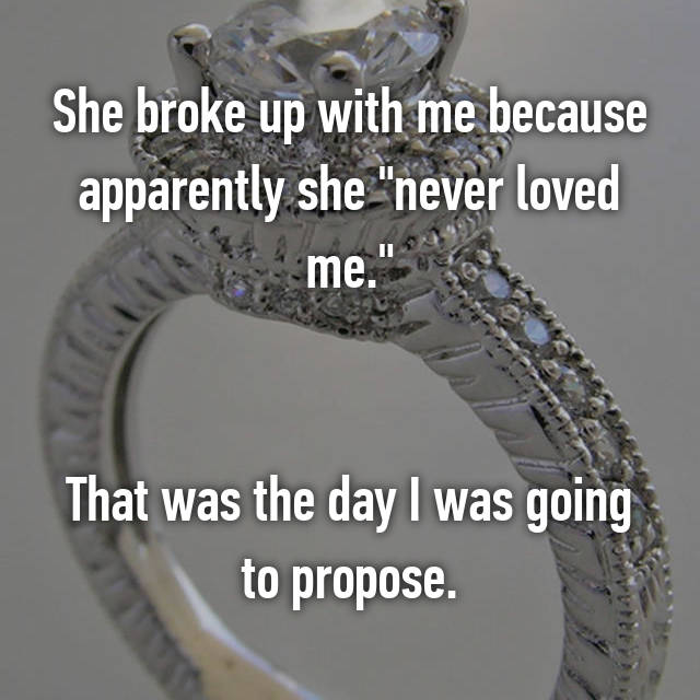 """She broke up with me because apparently she """"never loved me.""""   That was the day I was going to propose."""