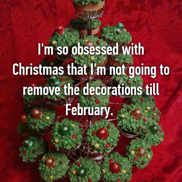 I'm so obsessed with Christmas that I'm not going to remove the decorations till February.