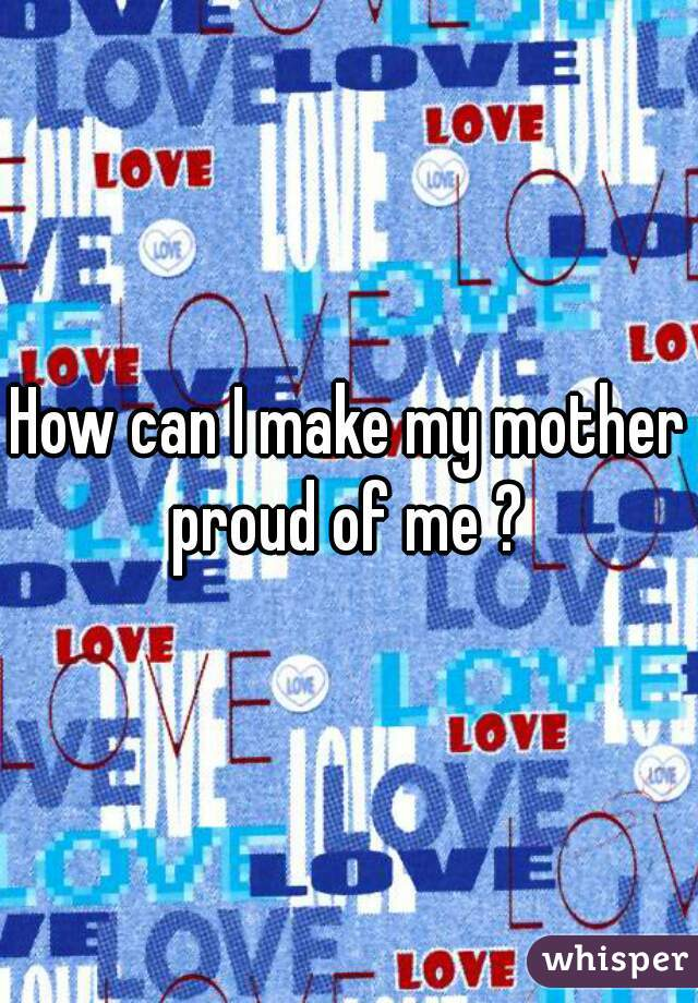 how to make my parents proud Home family matters parenting i believe in you (3): being proud i'm proud that i speak to my parents in another language i'm proud of my family.