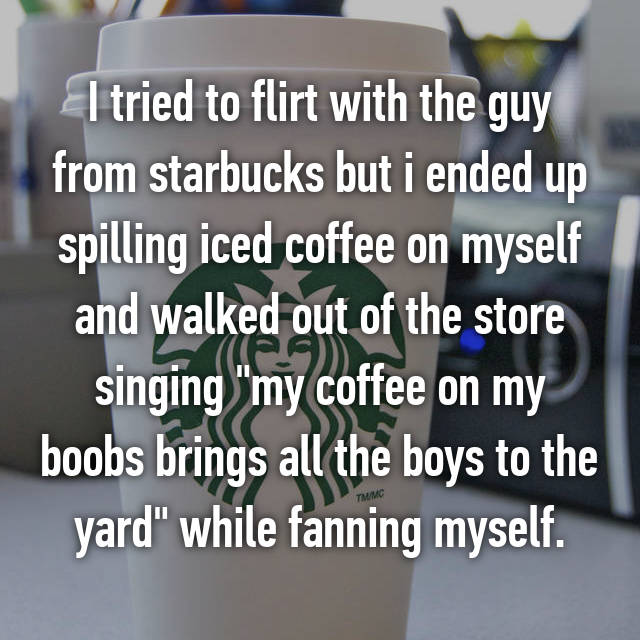 "I tried to flirt with the guy from starbucks but i ended up spilling iced coffee on myself and walked out of the store singing ""my coffee on my boobs brings all the boys to the yard"" while fanning myself."