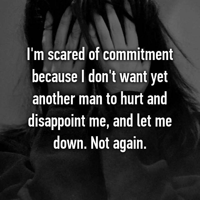 I'm scared of commitment because I don't want yet another man to hurt and disappoint me, and let me down. Not again.