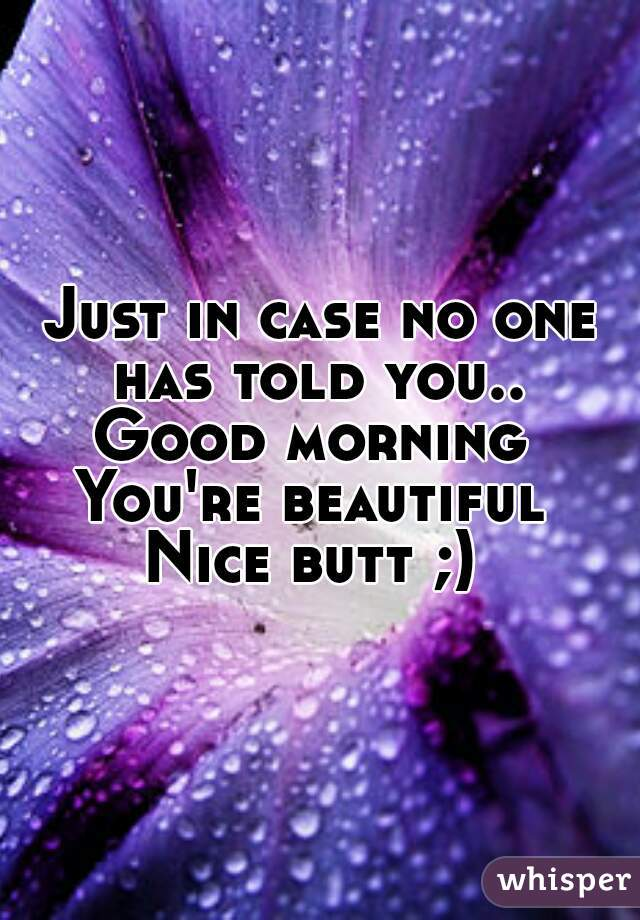 In Case No One Told You Today You Re Beautiful You Re: Just In Case No One Has Told You.. Good Morning You're