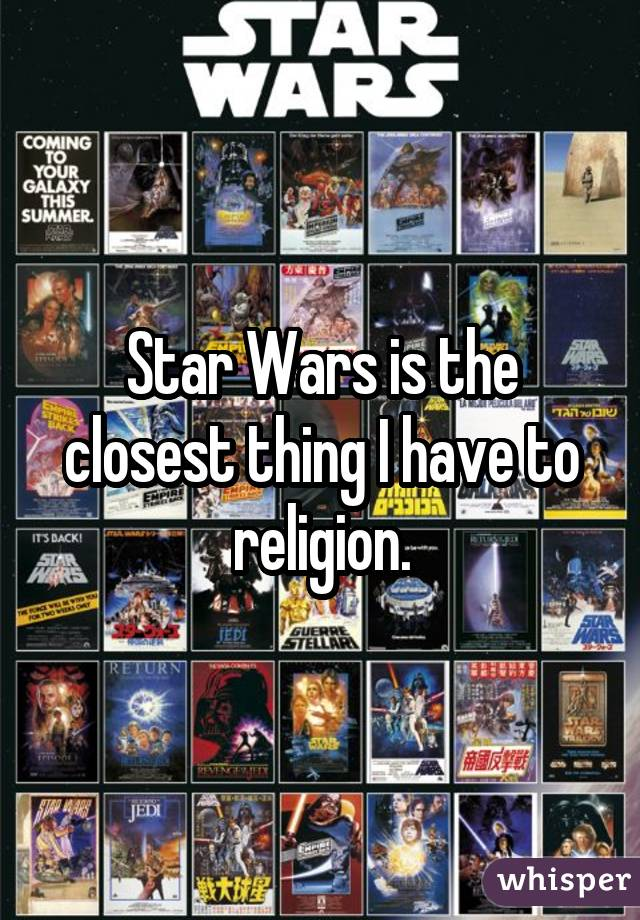 Star Wars is the closest thing I have to religion.