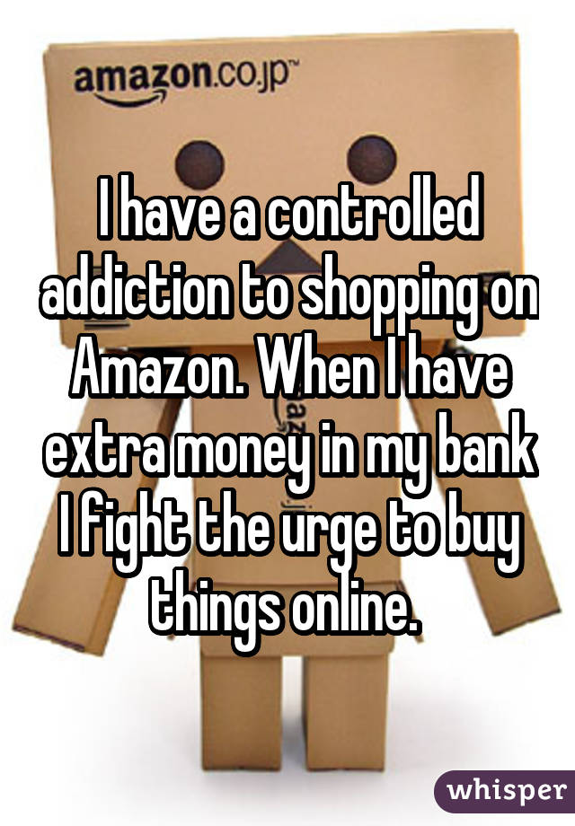 I have a controlled addiction to shopping on Amazon. When I have extra money in my bank I fight the urge to buy things online.