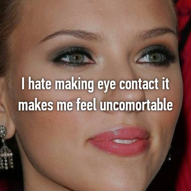 I hate making eye contact it makes me feel uncomortable