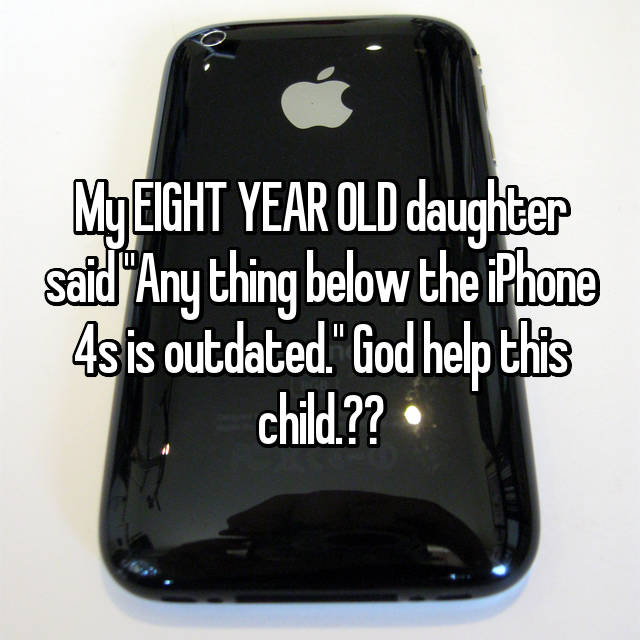 "My EIGHT YEAR OLD daughter said ""Any thing below the iPhone 4s is outdated."" God help this child."