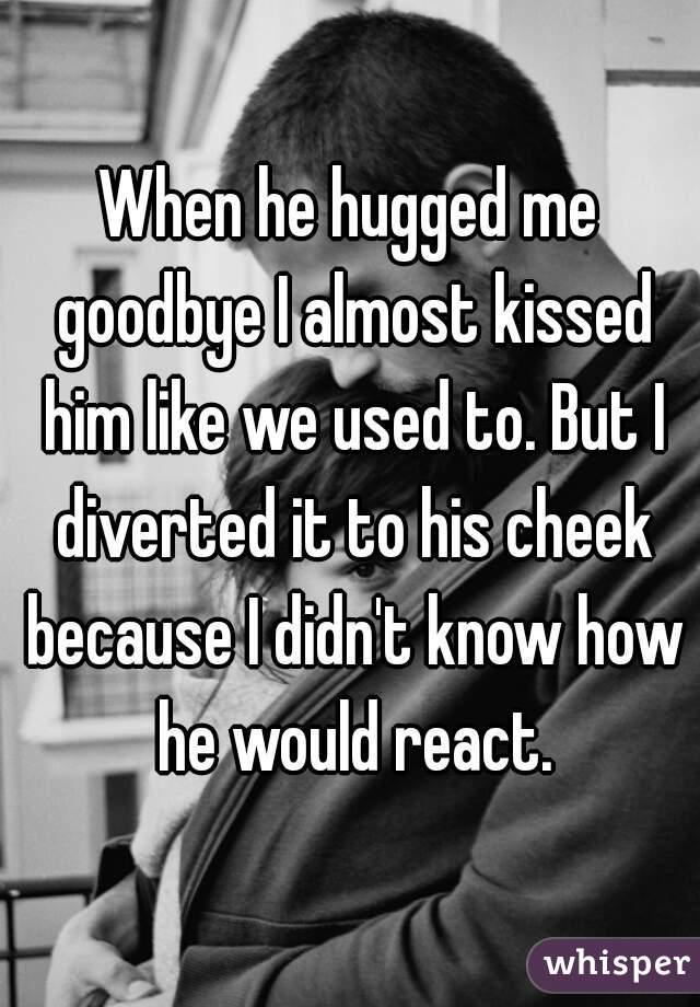 Hugged Kissed He Cheek Me Me