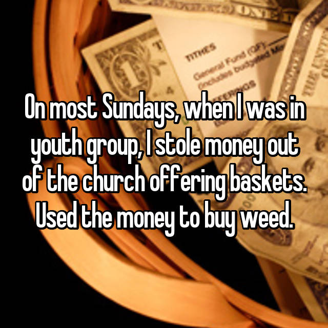 On most Sundays, when I was in youth group, I stole money out of the church offering baskets. Used the money to buy weed.