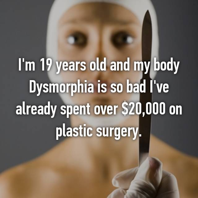 I'm 19 years old and my body Dysmorphia is so bad I've already spent over $20,000 on plastic surgery.
