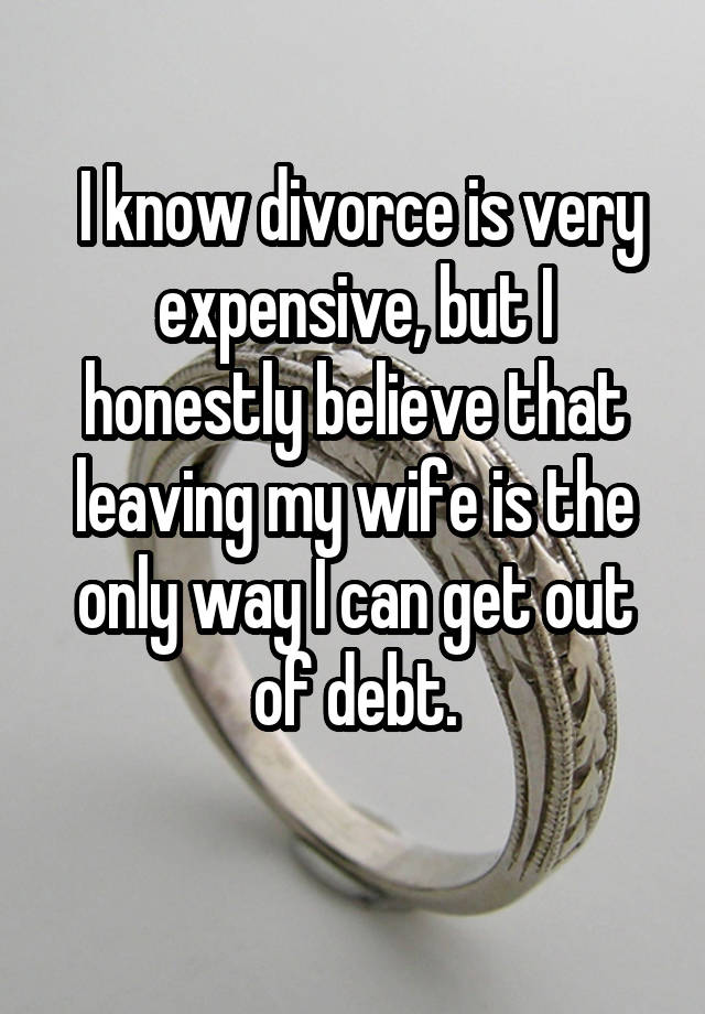 I know divorce is very expensive, but I honestly believe that leaving my wife is the only way I can get out of debt.