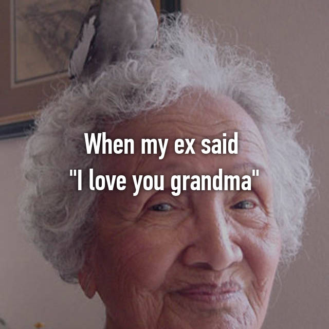 "When my ex said  ""I love you grandma"""