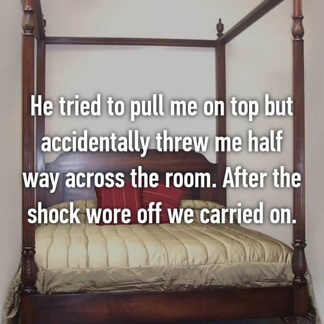 He tried to pull me on top but accidentally threw me half way across the room. After the shock wore off we carried on.