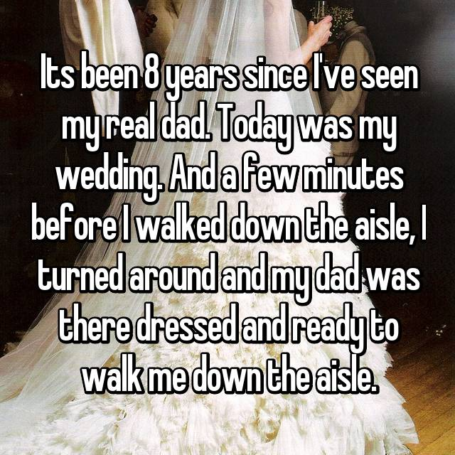 Its been 8 years since I've seen my real dad. Today was my wedding. And a few minutes before I walked down the aisle, I turned around and my dad was there dressed and ready to walk me down the aisle.