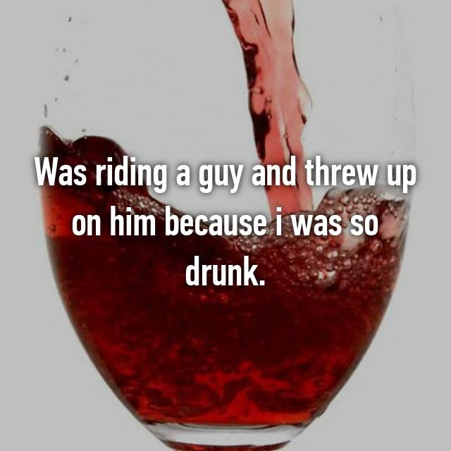 Was riding a guy and threw up on him because i was so drunk.