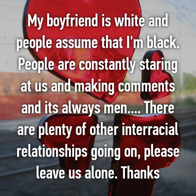 My boyfriend is white and people assume that I'm black. People are constantly staring at us and making comments and its always men.... There are plenty of other interracial relationships going on, please leave us alone. Thanks