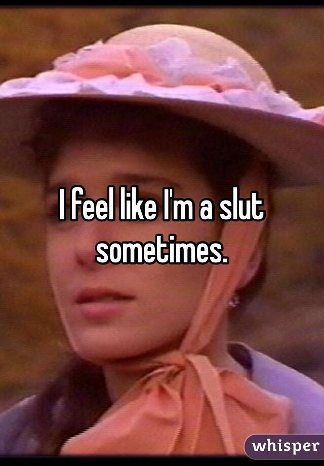 Feel like a slut love