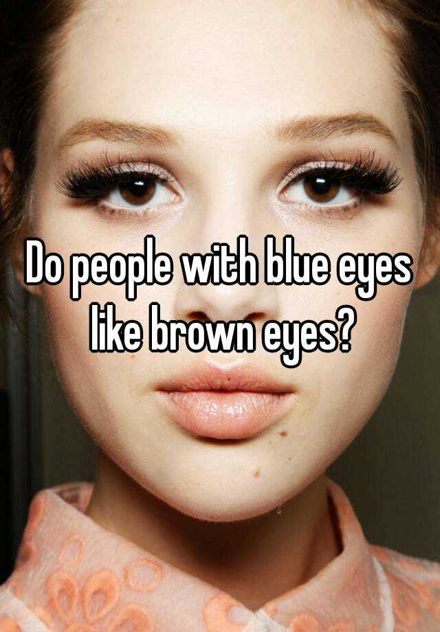 Did People Actually Wear These Things: Do People With Blue Eyes Like Brown Eyes?