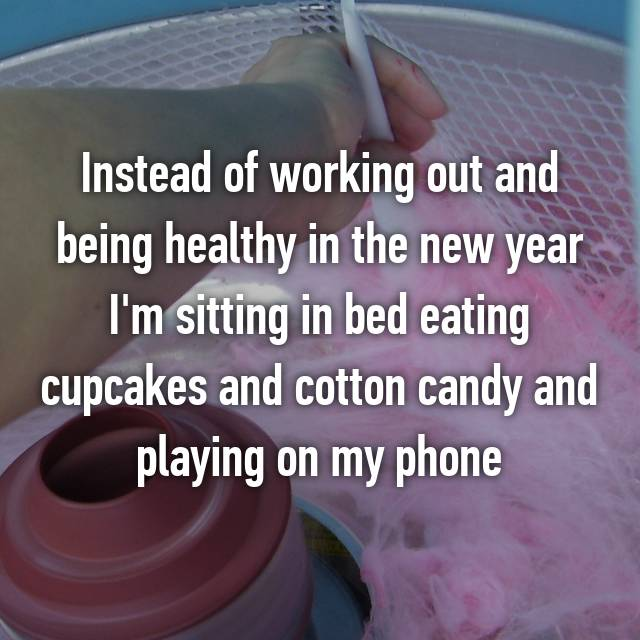 Instead of working out and being healthy in the new year I'm sitting in bed eating cupcakes and cotton candy and playing on my phone