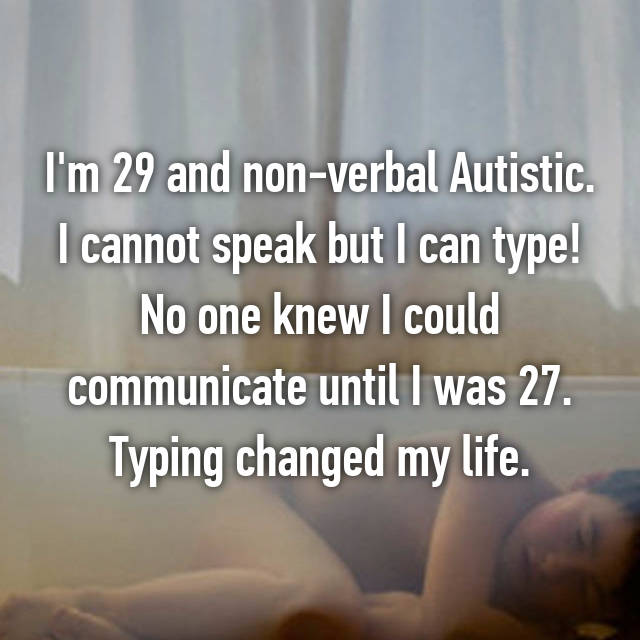 I'm 29 and non-verbal Autistic. I cannot speak but I can type! No one knew I could communicate until I was 27. Typing changed my life.