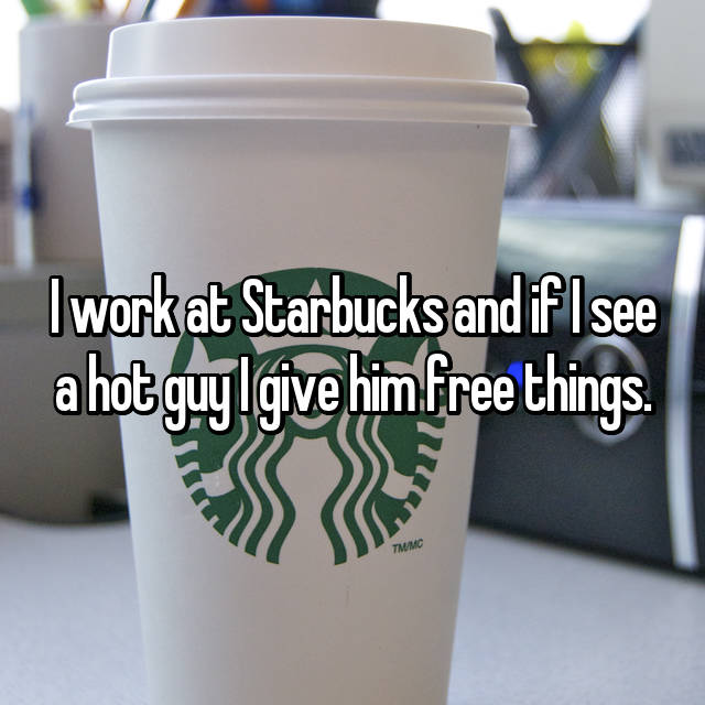 I work at Starbucks and if I see a hot guy I give him free things.