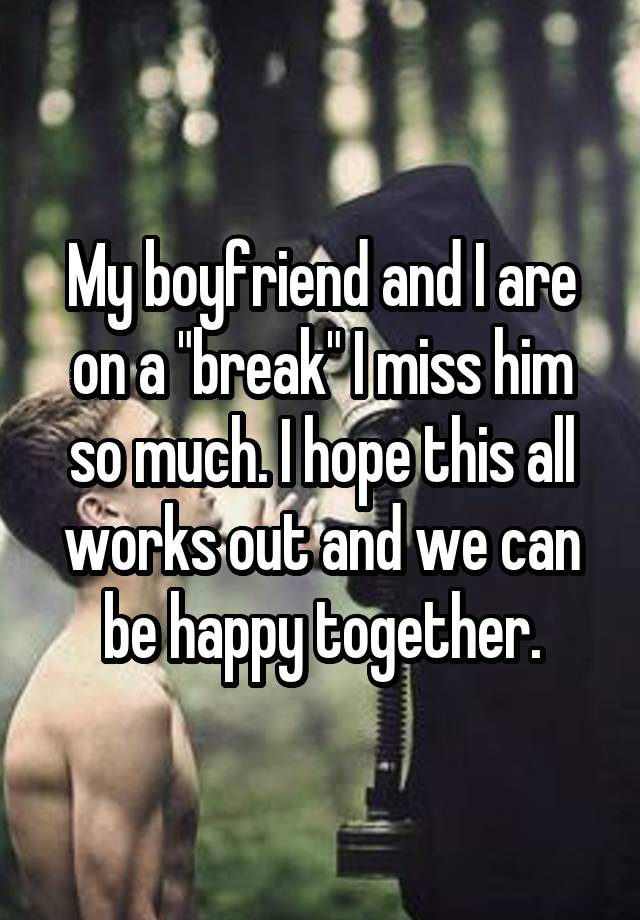 "My boyfriend and I are on a ""break"" I miss him so much. I hope this all works out and we can be happy together."