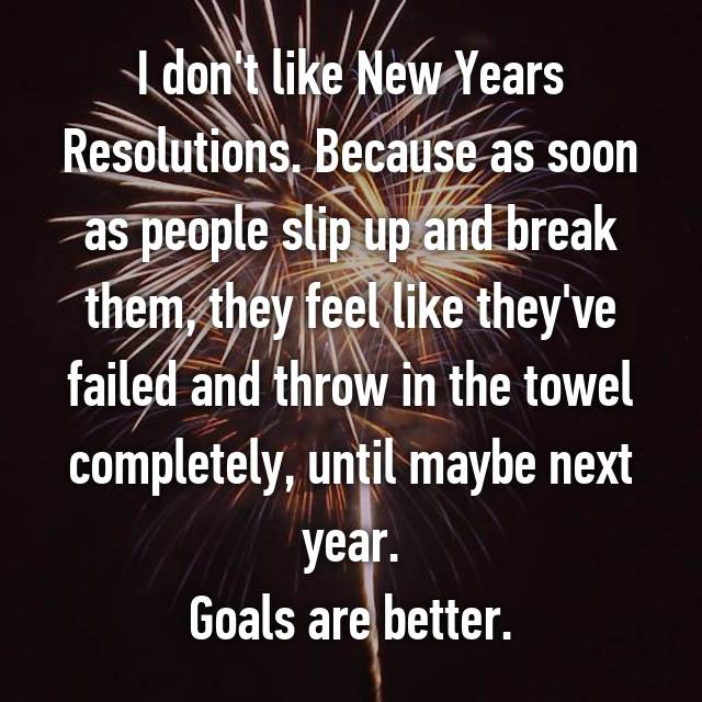 I don't like New Years Resolutions. Because as soon as people slip up and break them, they feel like they've failed and throw in the towel completely, until maybe next year. Goals are better.