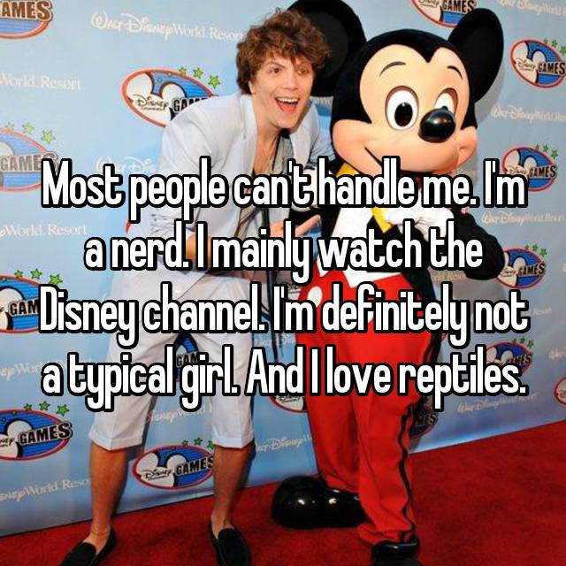 Most people can't handle me. I'm a nerd. I mainly watch the Disney channel. I'm definitely not a typical girl. And I love reptiles.