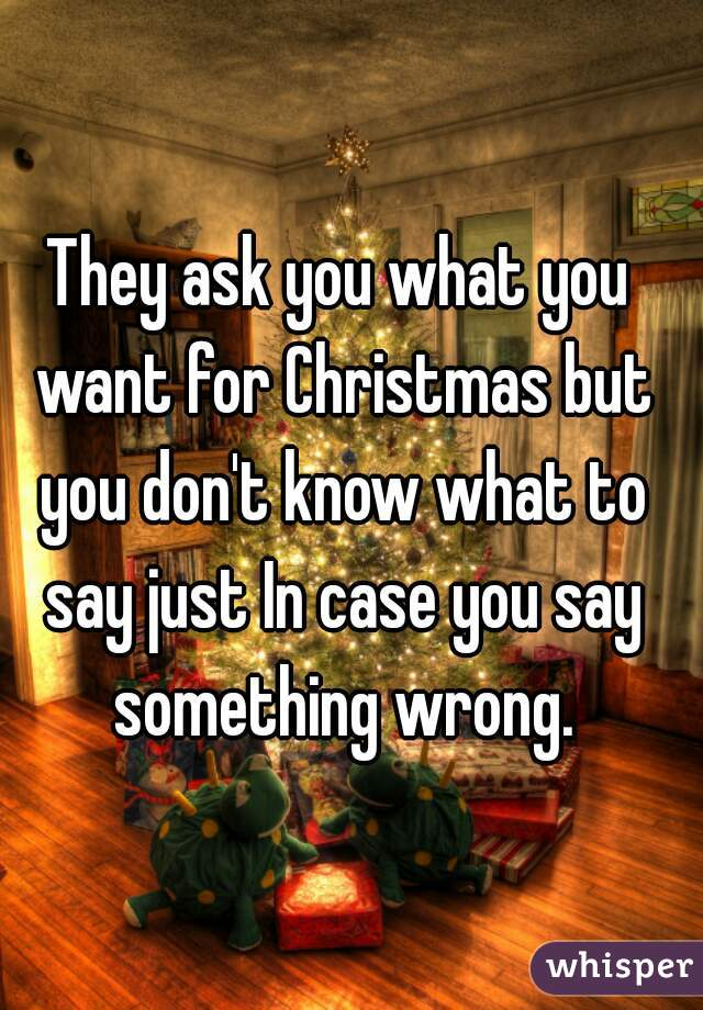 ask you what you want for Christmas but you don't know what to say ...