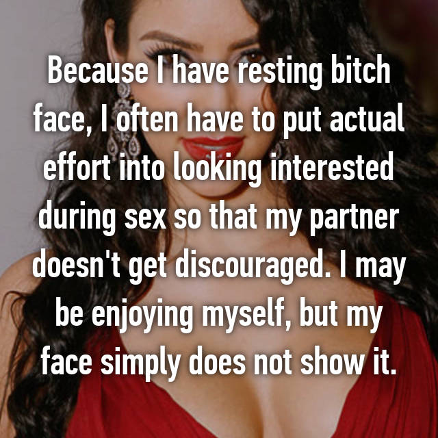 Because I have resting bitch face, I often have to put actual effort into looking interested during sex so that my partner doesn't get discouraged. I may be enjoying myself, but my face simply does not show it.