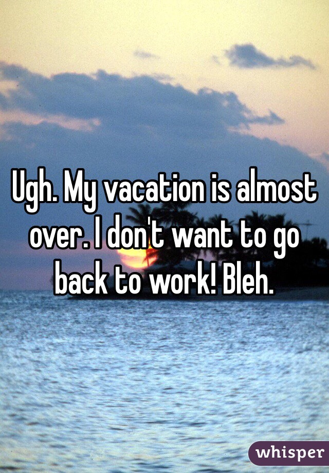 My vacation is almost over images for Where do i want to go on vacation