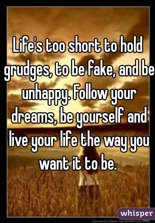 Life's Too Short To Hold Grudges, To Be Fake, And Be