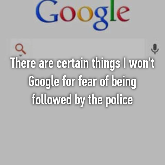 There are certain things I won't Google for fear of being followed by the police