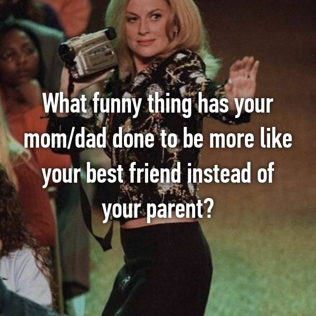 What funny thing has your mom/dad done to be more like your best friend instead of your parent?