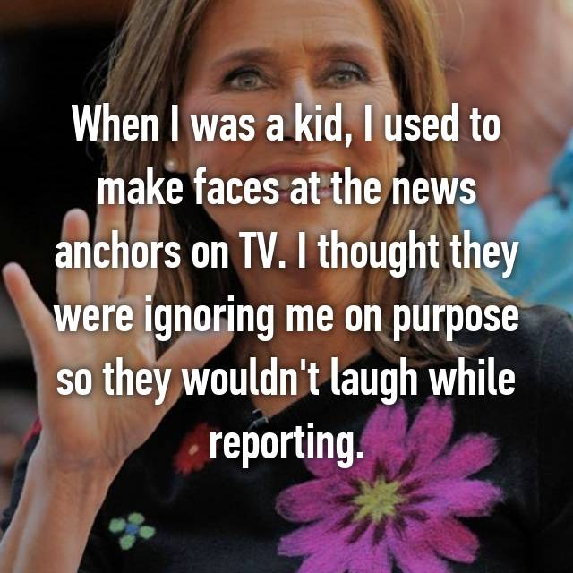 When I was a kid, I used to make faces at the news anchors on TV. I thought they were ignoring me on purpose so they wouldn't laugh while reporting.