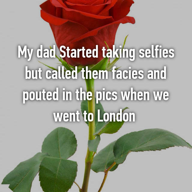 My dad Started taking selfies but called them facies and pouted in the pics when we went to London